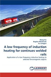 A low frequency of induction heating for continues welded rails: Application of a low frequency inductive heating to selected ferromagnetic objects