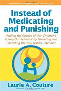 Instead of Medicating and Punishing: Healing the Causes of Our Children's Acting-Out Behavior by Parenting and Educating the Way Nature Intended
