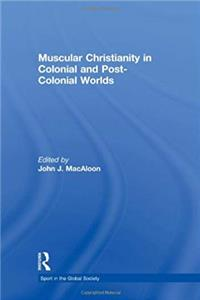 Muscular Christianity and the Colonial and Post-Colonial World (Sport in the Global Society)