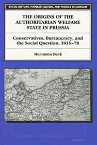 The Origins of the Authoritarian Welfare State in Prussia: Conservatives, Bureaucracy, and the Social Question, 1815-70 (Social History, Popular Culture, And Politics In Germany)