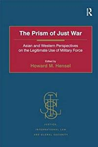 The Prism of Just War: Asian and Western Perspectives on the Legitimate Use of Military Force (Justice, International Law and Global Security)